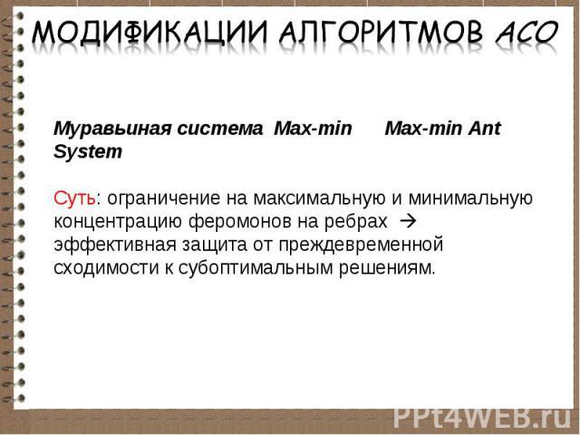 Муравьиная система Max-min Max-min Ant System Суть: ограничение на максимальную и минимальную концентрацию феромонов на ребрах эффективная защита от преждевременной сходимости к субоптимальным решениям.