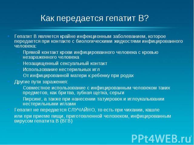 Гепатит B является крайне инфекционным заболеванием, которое передается при контакте с биологическими жидкостями инфицированного человека: Прямой контакт крови инфицированного человека с кровью незараженного человека Незащищенный сексуальный контакт…