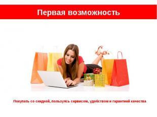 Первая возможность Покупать со скидкой, пользуясь сервисом, удобством и гарантие