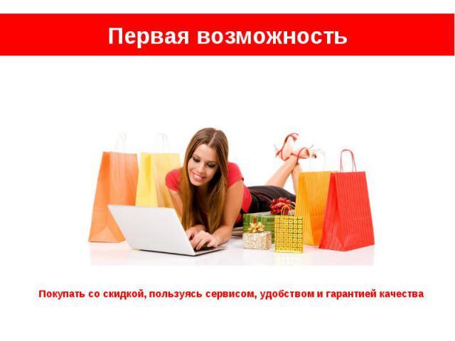 Первая возможность Покупать со скидкой, пользуясь сервисом, удобством и гарантией качества