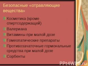 Безопасные «отравляющие вещества»Косметика (кроме спиртсодержащей)ВалерианаВитам
