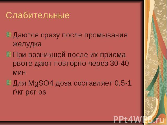 Слабительные Даются сразу после промывания желудкаПри возникшей после их приема рвоте дают повторно через 30-40 минДля MgSO4 доза составляет 0,5-1 г\кг per os