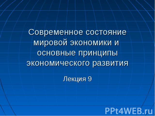 Современное состояние мировой экономики и основные принципы экономического развития Лекция 9