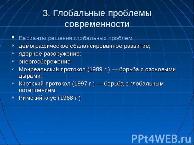 3. Глобальные проблемы современности Варианты решения глобальных проблем: демографическое сбалансированное развитие; ядерное разоружение; энергосбережение Монреальский протокол (1989 г.) — борьба с озоновыми дырами; Киотский протокол (1997 г.) — бор…