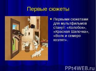 Первые сюжеты Первыми сюжетами для мультфильмов станут: «Колобок», «Красная Шапо