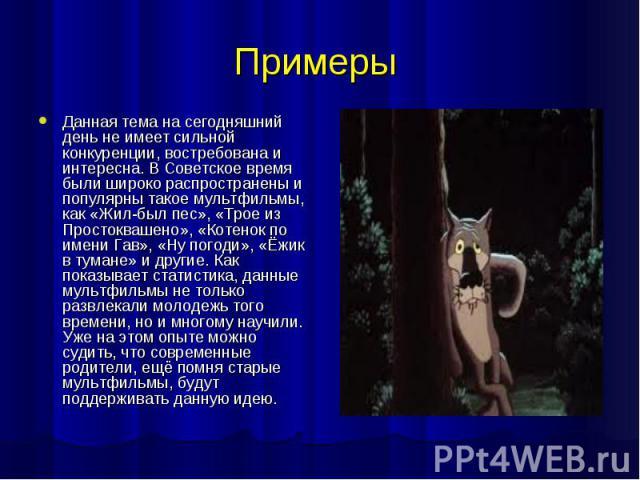 Примеры Данная тема на сегодняшний день не имеет сильной конкуренции, востребована и интересна. В Советское время были широко распространены и популярны такое мультфильмы, как «Жил-был пес», «Трое из Простоквашено», «Котенок по имени Гав», «Ну погод…