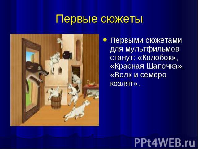 Первые сюжеты Первыми сюжетами для мультфильмов станут: «Колобок», «Красная Шапочка», «Волк и семеро козлят».