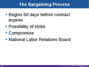 The Bargaining Process Begins 60 days before contract expiresPossibility of stri