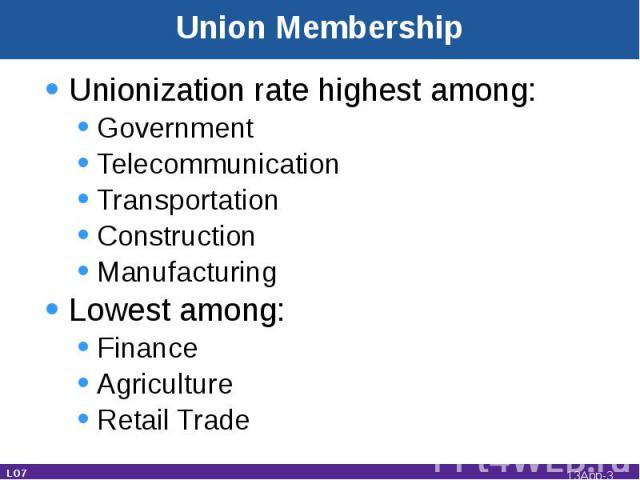 Unionization rate highest among:GovernmentTelecommunicationTransportationConstructionManufacturingLowest among:FinanceAgricultureRetail Trade LO7 Union Membership 13App-*