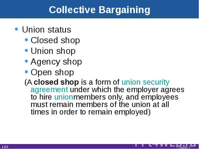 Collective Bargaining Union statusClosed shopUnion shopAgency shopOpen shop(A closed shop is a form of union security agreement under which the employer agrees to hire unionmembers only, and employees must remain members of the union at all times in…