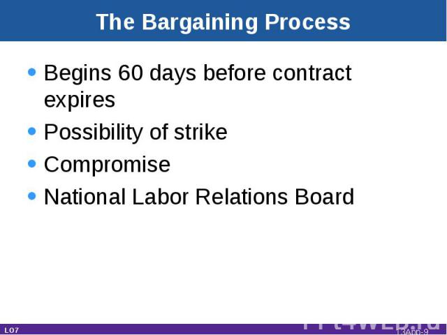The Bargaining Process Begins 60 days before contract expiresPossibility of strikeCompromiseNational Labor Relations Board LO7 13App-*