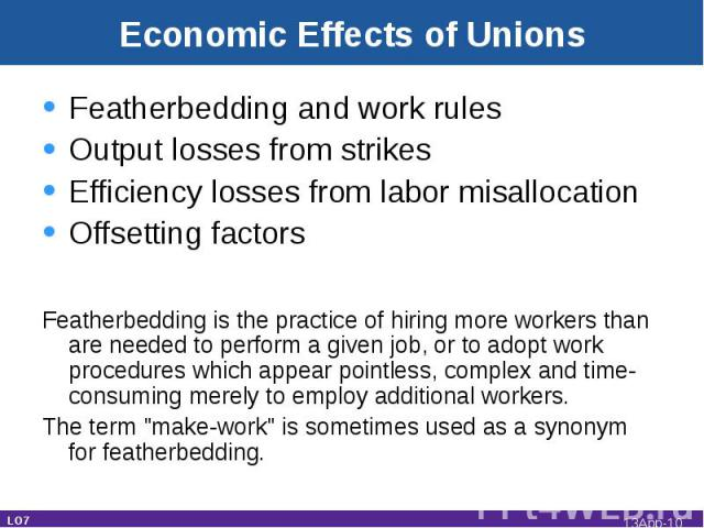 Economic Effects of Unions Featherbedding and work rulesOutput losses from strikesEfficiency losses from labor misallocationOffsetting factorsFeatherbedding is the practice of hiring more workers than are needed to perform a given job, or to adopt w…
