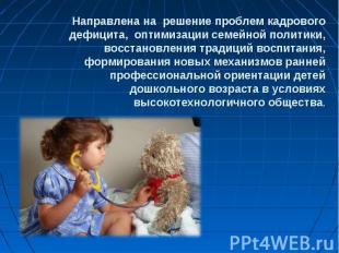 Направлена на решение проблем кадрового дефицита, оптимизации семейной политики,