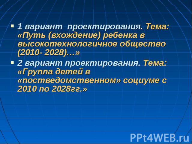 1 вариант проектирования. Тема: «Путь (вхождение) ребенка в высокотехнологичное общество (2010- 2028)…» 2 вариант проектирования. Тема: «Группа детей в «постведомственном» социуме с 2010 по 2028гг.»