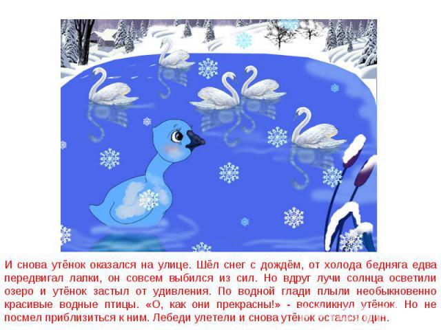И снова утёнок оказался на улице. Шёл снег с дождём, от холода бедняга едва передвигал лапки, он совсем выбился из сил. Но вдруг лучи солнца осветили озеро и утёнок застыл от удивления. По водной глади плыли необыкновенно красивые водные птицы. «О, …