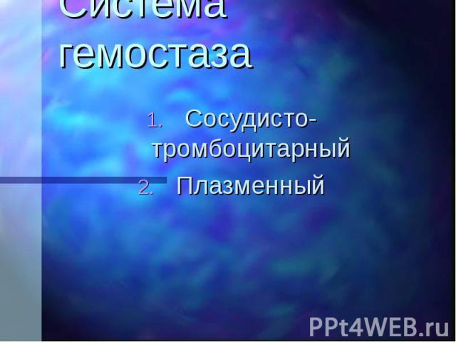 Система гемостаза Сосудисто-тромбоцитарный Плазменный