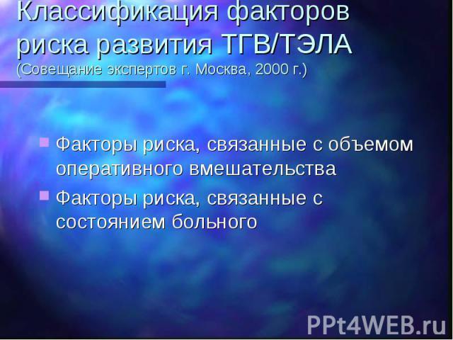 Классификация факторов риска развития ТГВ/ТЭЛА (Совещание экспертов г. Москва, 2000 г.) Факторы риска, связанные с объемом оперативного вмешательства Факторы риска, связанные с состоянием больного