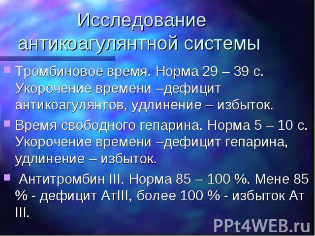 Исследование антикоагулянтной системы Тромбиновое время. Норма 29 – 39 с. Укорочение времени –дефицит антикоагулянтов, удлинение – избыток. Время свободного гепарина. Норма 5 – 10 с. Укорочение времени –дефицит гепарина, удлинение – избыток. Антитро…