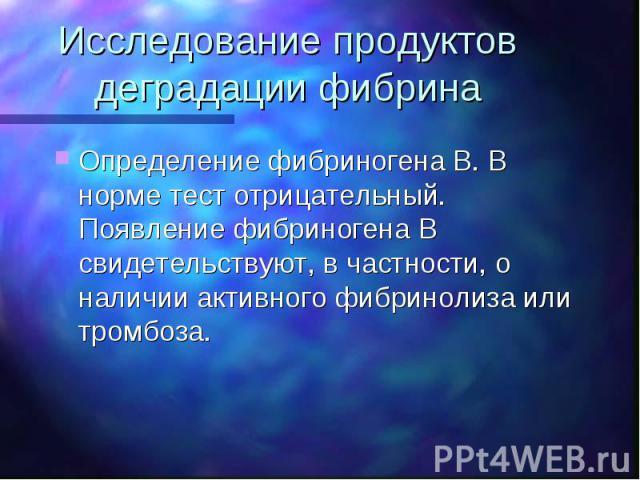 Исследование продуктов деградации фибрина Определение фибриногена B. В норме тест отрицательный. Появление фибриногена В свидетельствуют, в частности, о наличии активного фибринолиза или тромбоза.