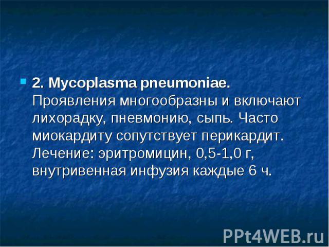 2. Mycoplasma pneumoniae. Проявления многообразны и включают лихорадку, пневмонию, сыпь. Часто миокардиту сопутствует перикардит. Лечение: эритромицин, 0,5-1,0 г, внутривенная инфузия каждые 6 ч.