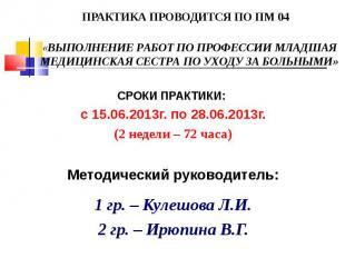 ПРАКТИКА ПРОВОДИТСЯ ПО ПМ 04 СРОКИ ПРАКТИКИ: с 15.06.2013г. по 28.06.2013г. (2 н