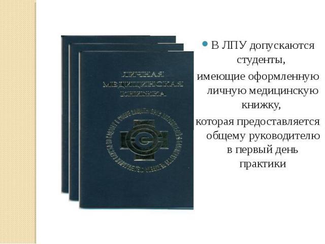 В ЛПУ допускаются студенты, имеющие оформленную личную медицинскую книжку, которая предоставляется общему руководителю в первый день практики