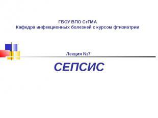ГБОУ ВПО СтГМА Кафедра инфекционных болезней с курсом фтизиатрии Лекция №7 СЕПСИ