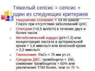 Тяжелый сепсис = сепсис + один из следующих критериев Нарушение сознания: < 14 п