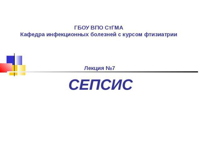 ГБОУ ВПО СтГМА Кафедра инфекционных болезней с курсом фтизиатрии Лекция №7 СЕПСИС