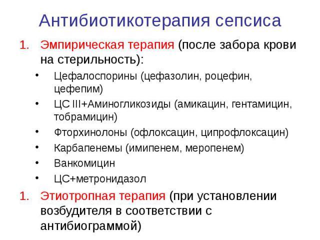 Антибиотикотерапия сепсиса Эмпирическая терапия (после забора крови на стерильность): Цефалоспорины (цефазолин, роцефин, цефепим) ЦС III+Аминогликозиды (амикацин, гентамицин, тобрамицин) Фторхинолоны (офлоксацин, ципрофлоксацин) Карбапенемы (имипене…