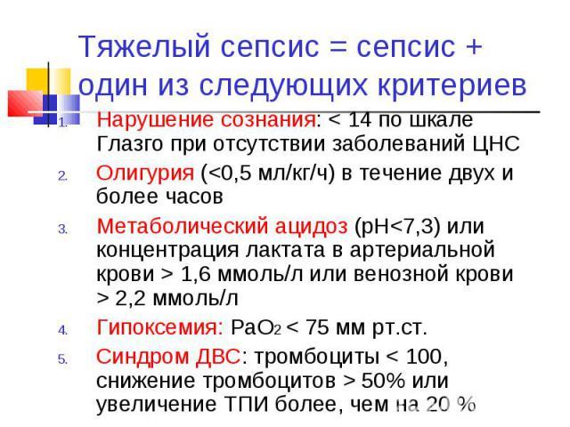 Тяжелый сепсис = сепсис + один из следующих критериев Нарушение сознания: < 14 по шкале Глазго при отсутствии заболеваний ЦНС Олигурия ( 2,2 ммоль/л Гипоксемия: РаО2 < 75 мм рт.ст. Синдром ДВС: тромбоциты < 100, снижение тромбоцитов > 50% или увелич…