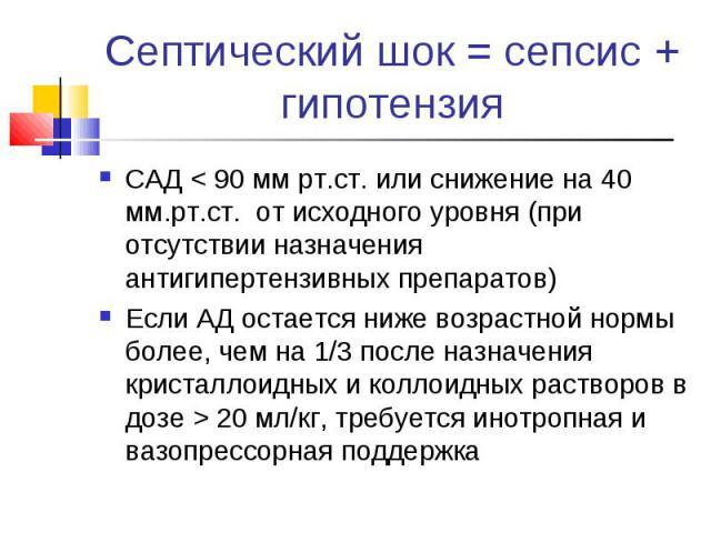 Септический шок = сепсис + гипотензия САД < 90 мм рт.ст. или снижение на 40 мм.рт.ст. от исходного уровня (при отсутствии назначения антигипертензивных препаратов) Если АД остается ниже возрастной нормы более, чем на 1/3 после назначения кристаллоид…