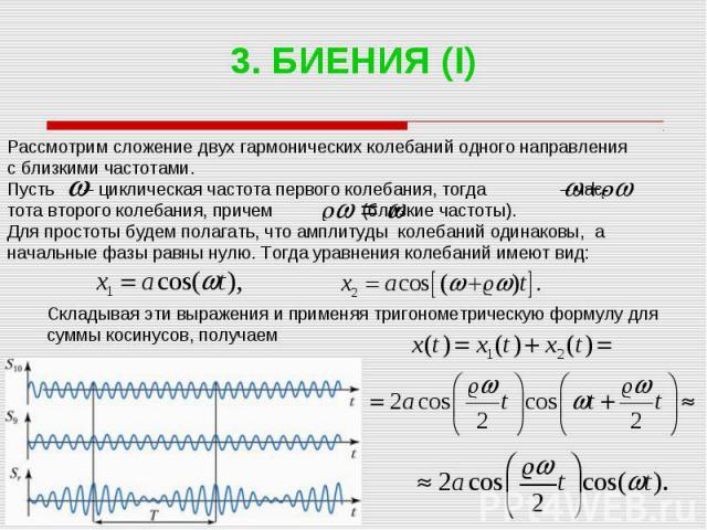 3. БИЕНИЯ (I) Рассмотрим сложение двух гармонических колебаний одного направления с близкими частотами. Пусть – циклическая частота первого колебания, тогда – час- тота второго колебания, причем (близкие частоты). Для простоты будем полагать, что ам…