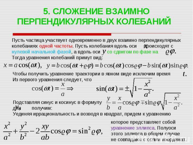 5. СЛОЖЕНИЕ ВЗАИМНО ПЕРПЕНДИКУЛЯРНЫХ КОЛЕБАНИЙ Пусть частица участвует одновременно в двух взаимно перпендикулярных колебаниях одной частоты. Пусть колебания вдоль оси происходят с нулевой начальной фазой, а вдоль оси со сдвигом по фазе на Тогда ура…