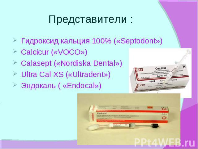 Представители : Гидроксид кальция 100% («Septodont») Calcicur («VOCO») Calasept («Nordiska Dental») Ultra Cal XS («Ultradent») Эндокаль ( «Endocal»)