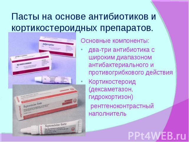 Пасты на основе антибиотиков и кортикостероидных препаратов. Основные компоненты: два-три антибиотика с широким диапазоном антибактериального и противогрибкового действия Кортикостероид (дексаметазон, гидрокортизон) рентгеноконтрастный наполнитель