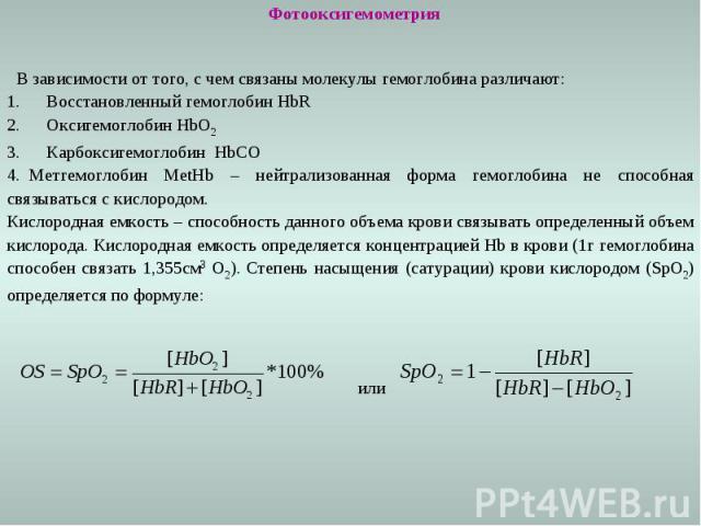 Фотооксигемометрия В зависимости от того, с чем связаны молекулы гемоглобина различают: 1. Восстановленный гемоглобин HbR 2. Оксигемоглобин HbO2 3. Карбоксигемоглобин HbCO 4. Метгемоглобин MetHb – нейтрализованная форма гемоглобина не способная связ…