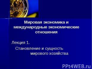 Мировая экономика и международные экономические отношения Лекция 1. Становление