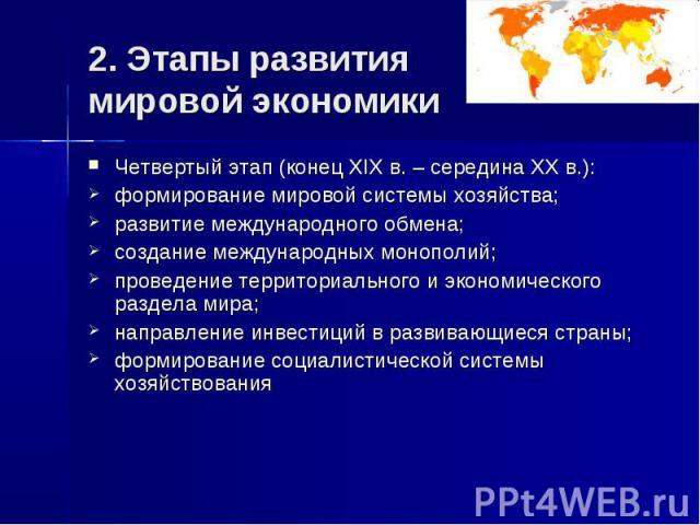 2. Этапы развития мировой экономики Четвертый этап (конец XIX в. – середина XX в.): формирование мировой системы хозяйства; развитие международного обмена; создание международных монополий; проведение территориального и экономического раздела мира; …