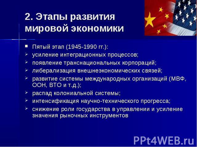 2. Этапы развития мировой экономики Пятый этап (1945-1990 гг.): усиление интеграционных процессов; появление транснациональных корпораций; либерализация внешнеэкономических связей; развитие системы международных организаций (МВФ, ООН, ВТО и т.д.); р…