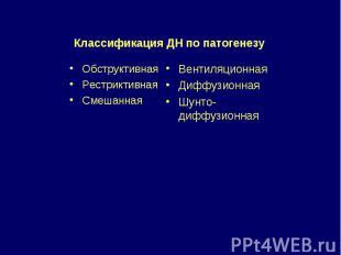Классификация ДН по патогенезу Обструктивная Рестриктивная Смешанная Вентиляцион