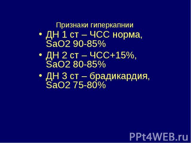 Признаки гиперкапнии ДН 1 ст – ЧСС норма, SaO2 90-85% ДН 2 ст – ЧСС+15%, SaO2 80-85% ДН 3 ст – брадикардия, SaO2 75-80%