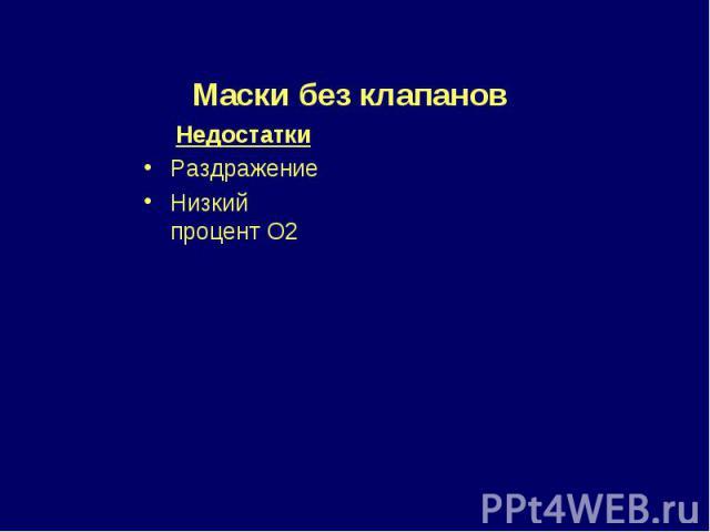 Недостатки Раздражение Низкий процент О2 Маски без клапанов