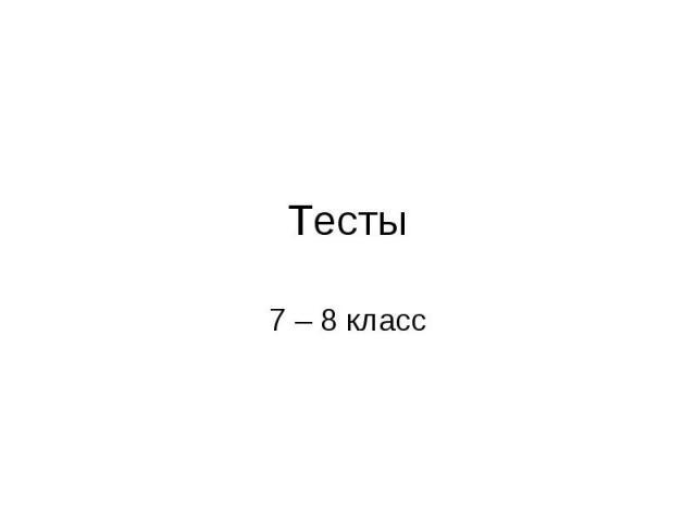 Тесты 7 – 8 класс