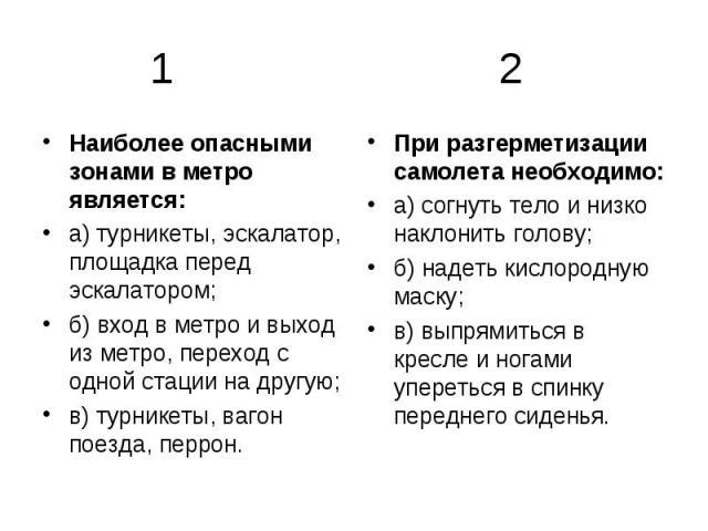 1 2 Наиболее опасными зонами в метро является: а) турникеты, эскалатор, площадка перед эскалатором; б) вход в метро и выход из метро, переход с одной стации на другую; в) турникеты, вагон поезда, перрон. При разгерметизации самолета необходимо: а) с…