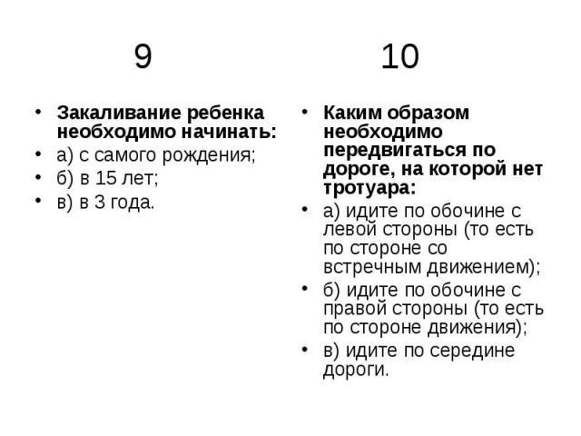 9 10 Закаливание ребенка необходимо начинать: а) с самого рождения; б) в 15 лет; в) в 3 года. Каким образом необходимо передвигаться по дороге, на которой нет тротуара: а) идите по обочине с левой стороны (то есть по стороне со встречным движением);…
