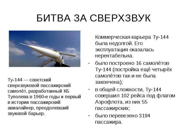 БИТВА ЗА СВЕРХЗВУК Коммерческая карьера Ту-144 была недолгой. Его эксплуатация оказалась нерентабельна. было построено 16 самолётов Ту-144 (постройка ещё четырёх самолётов так и не была закончена); в общей сложности, Ту-144 совершил 102 рейса под фл…