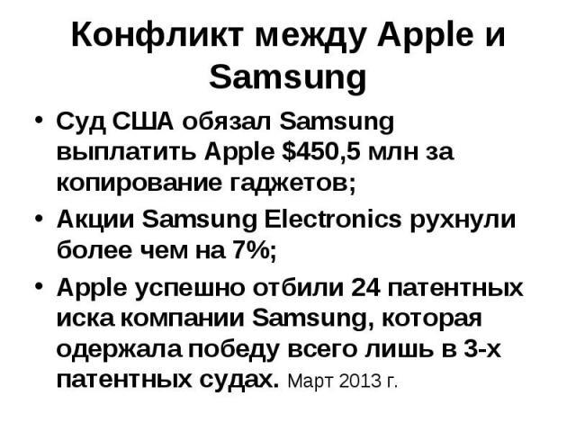 Конфликт между Apple и Samsung Суд США обязал Samsung выплатить Apple $450,5 млн за копирование гаджетов; Акции Samsung Electronics рухнули более чем на 7%; Apple успешно отбили 24 патентных иска компании Samsung, которая одержала победу всего лишь …