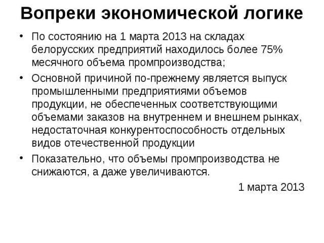 Вопреки экономической логике По состоянию на 1 марта 2013 на складах белорусских предприятий находилось более 75% месячного объема промпроизводства; Основной причиной по-прежнему является выпуск промышленными предприятиями объемов продукции, не обес…