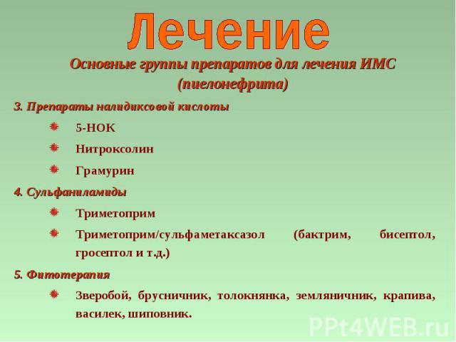 3. Препараты налидиксовой кислоты 5-НОК Нитроксолин Грамурин 4. Сульфаниламиды Триметоприм Триметоприм/сульфаметаксазол (бактрим, бисептол, гросептол и т.д.) 5. Фитотерапия Зверобой, брусничник, толокнянка, земляничник, крапива, василек, шиповник. О…